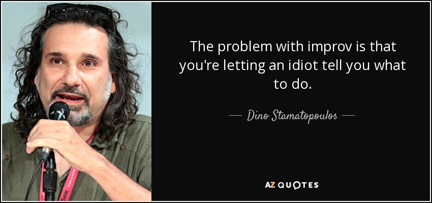 The problem with improv is that you're letting an idiot tell you what to do. - Dino Stamatopoulos
