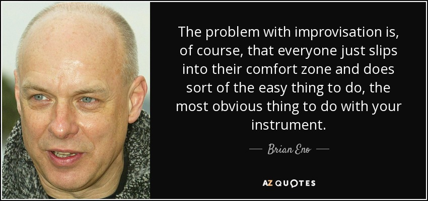 The problem with improvisation is, of course, that everyone just slips into their comfort zone and does sort of the easy thing to do, the most obvious thing to do with your instrument. - Brian Eno