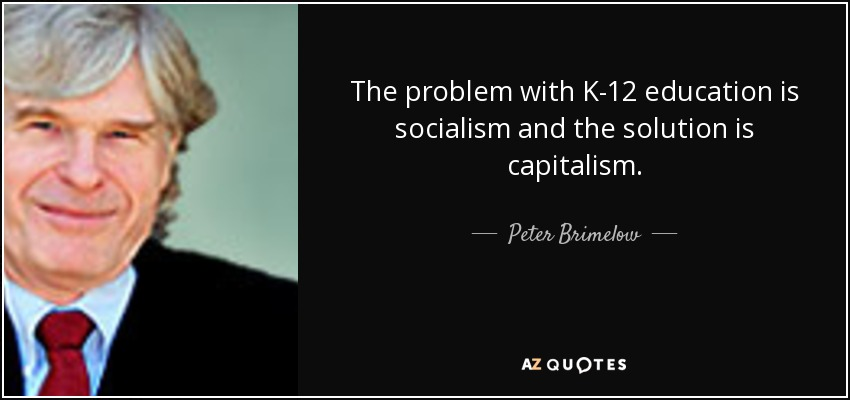 The problem with K-12 education is socialism and the solution is capitalism. - Peter Brimelow