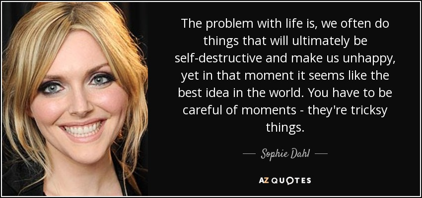 The problem with life is, we often do things that will ultimately be self-destructive and make us unhappy, yet in that moment it seems like the best idea in the world. You have to be careful of moments - they're tricksy things. - Sophie Dahl