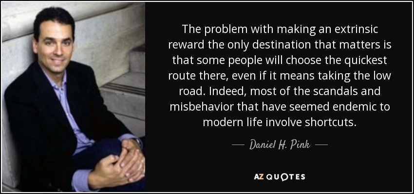 The problem with making an extrinsic reward the only destination that matters is that some people will choose the quickest route there, even if it means taking the low road. Indeed, most of the scandals and misbehavior that have seemed endemic to modern life involve shortcuts. - Daniel H. Pink