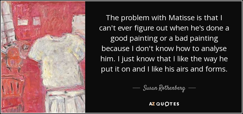 The problem with Matisse is that I can't ever figure out when he's done a good painting or a bad painting because I don't know how to analyse him. I just know that I like the way he put it on and I like his airs and forms. - Susan Rothenberg