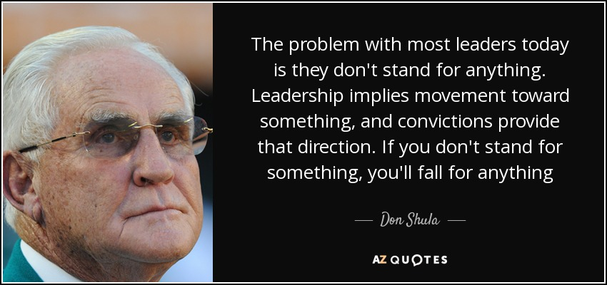 The problem with most leaders today is they don't stand for anything. Leadership implies movement toward something, and convictions provide that direction. If you don't stand for something, you'll fall for anything - Don Shula