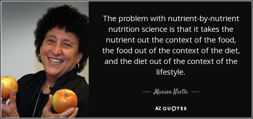 The problem with nutrient-by-nutrient nutrition science is that it takes the nutrient out the context of the food, the food out of the context of the diet, and the diet out of the context of the lifestyle. - Marion Nestle