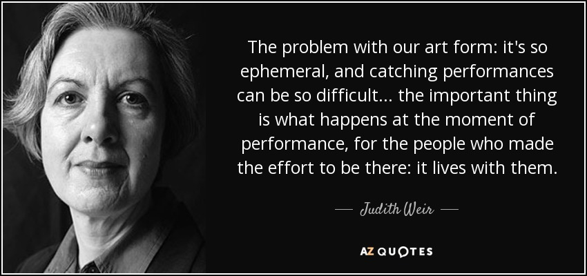The problem with our art form: it's so ephemeral, and catching performances can be so difficult... the important thing is what happens at the moment of performance, for the people who made the effort to be there: it lives with them. - Judith Weir