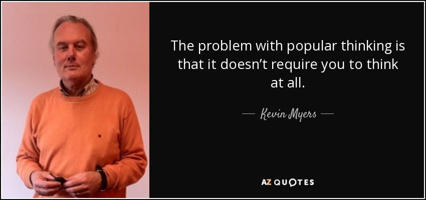 The problem with popular thinking is that it doesn't require you to think at all. - Kevin Myers