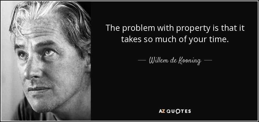 The problem with property is that it takes so much of your time. - Willem de Kooning