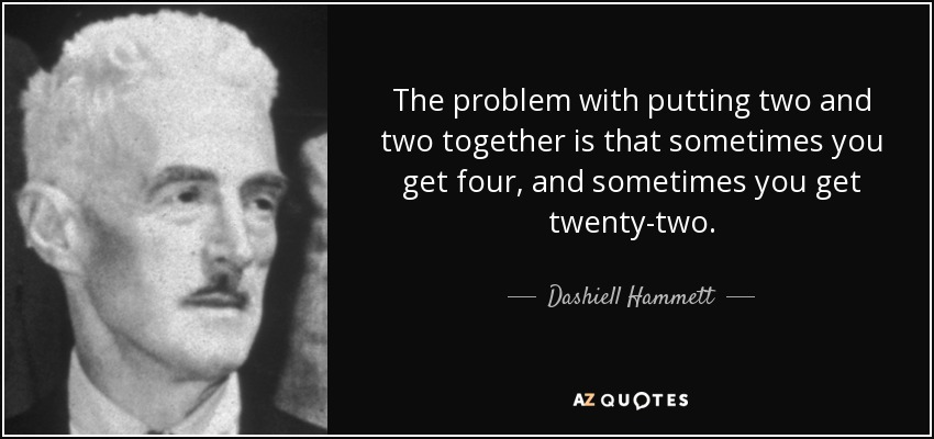 The problem with putting two and two together is that sometimes you get four, and sometimes you get twenty-two. - Dashiell Hammett
