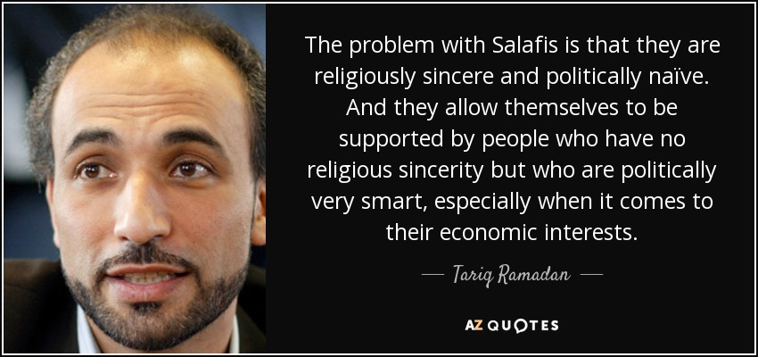 The problem with Salafis is that they are religiously sincere and politically naïve. And they allow themselves to be supported by people who have no religious sincerity but who are politically very smart, especially when it comes to their economic interests. - Tariq Ramadan
