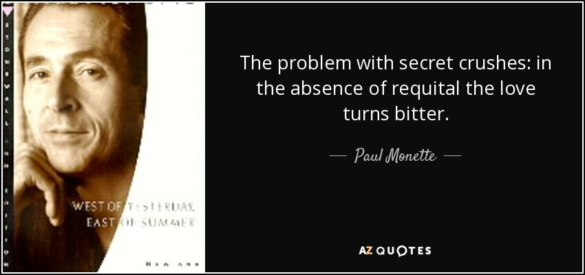 The problem with secret crushes: in the absence of requital the love turns bitter. - Paul Monette