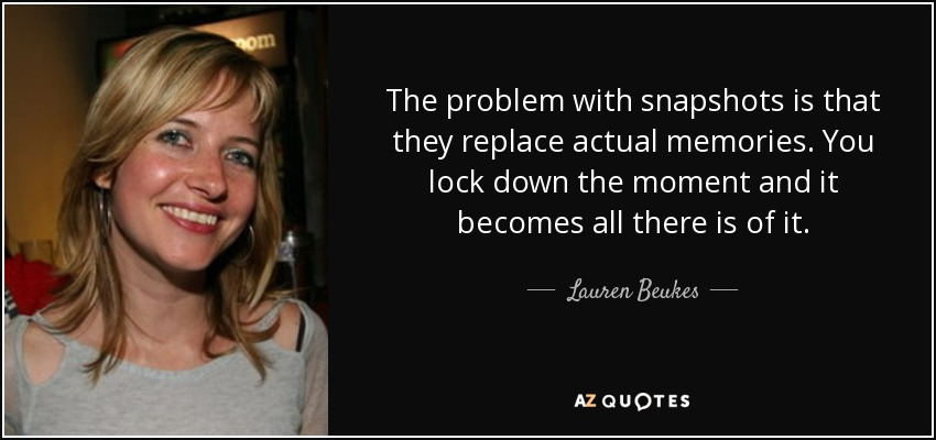 The problem with snapshots is that they replace actual memories. You lock down the moment and it becomes all there is of it. - Lauren Beukes