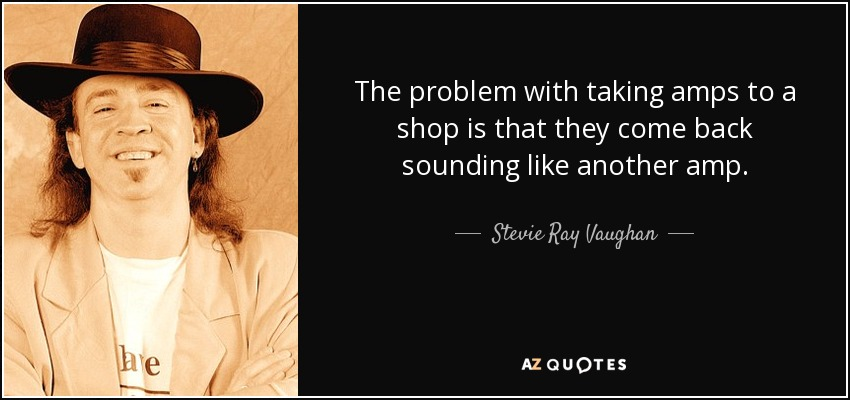 The problem with taking amps to a shop is that they come back sounding like another amp. - Stevie Ray Vaughan