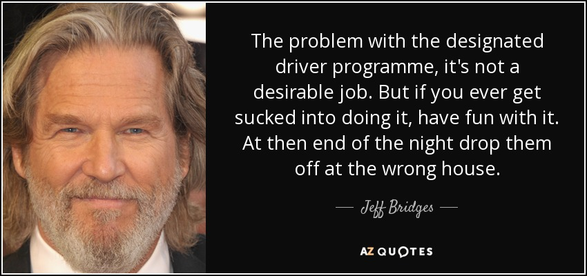 The problem with the designated driver programme, it's not a desirable job. But if you ever get sucked into doing it, have fun with it. At then end of the night drop them off at the wrong house. - Jeff Bridges
