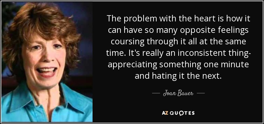 The problem with the heart is how it can have so many opposite feelings coursing through it all at the same time. It's really an inconsistent thing- appreciating something one minute and hating it the next. - Joan Bauer
