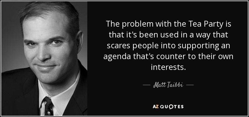 The problem with the Tea Party is that it's been used in a way that scares people into supporting an agenda that's counter to their own interests. - Matt Taibbi