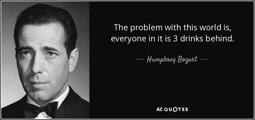 The problem with this world is, everyone in it is 3 drinks behind. - Humphrey Bogart