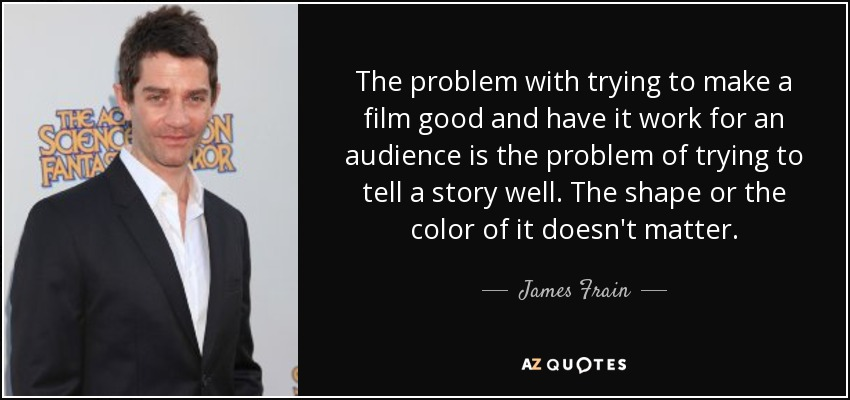 The problem with trying to make a film good and have it work for an audience is the problem of trying to tell a story well. The shape or the color of it doesn't matter. - James Frain