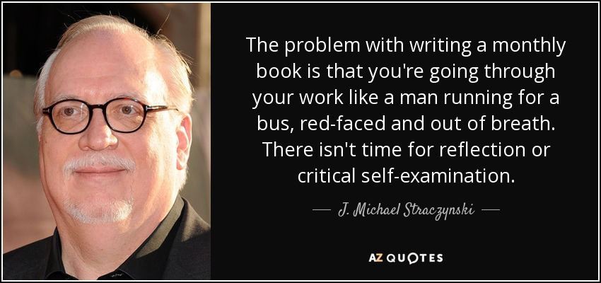 The problem with writing a monthly book is that you're going through your work like a man running for a bus, red-faced and out of breath. There isn't time for reflection or critical self-examination. - J. Michael Straczynski