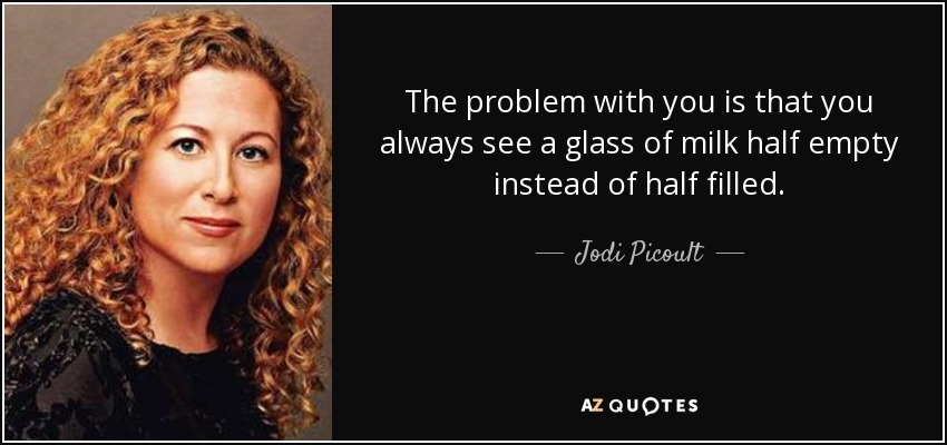 The problem with you is that you always see a glass of milk half empty instead of half filled. - Jodi Picoult