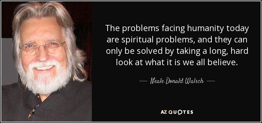 The problems facing humanity today are spiritual problems, and they can only be solved by taking a long, hard look at what it is we all believe. - Neale Donald Walsch