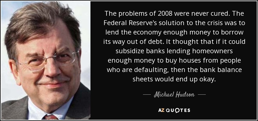 The problems of 2008 were never cured. The Federal Reserve's solution to the crisis was to lend the economy enough money to borrow its way out of debt. It thought that if it could subsidize banks lending homeowners enough money to buy houses from people who are defaulting, then the bank balance sheets would end up okay. - Michael Hudson