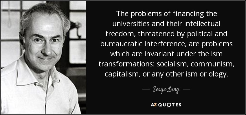 The problems of financing the universities and their intellectual freedom, threatened by political and bureaucratic interference, are problems which are invariant under the ism transformations: socialism, communism, capitalism, or any other ism or ology. - Serge Lang