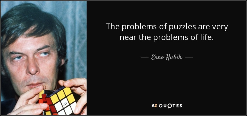 The problems of puzzles are very near the problems of life. - Erno Rubik