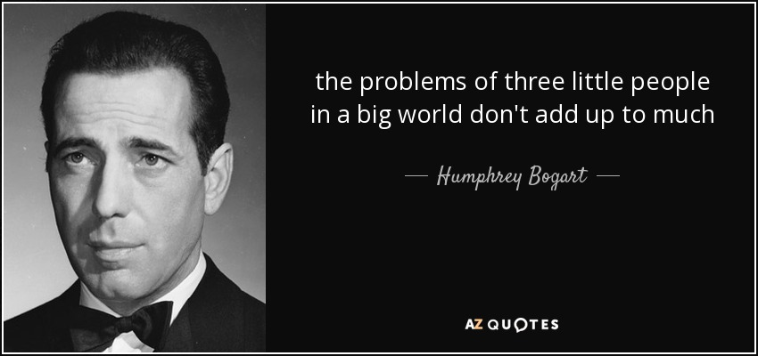 the problems of three little people in a big world don't add up to much - Humphrey Bogart