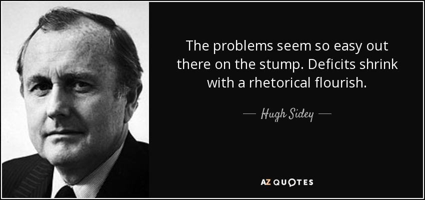 The problems seem so easy out there on the stump. Deficits shrink with a rhetorical flourish. - Hugh Sidey
