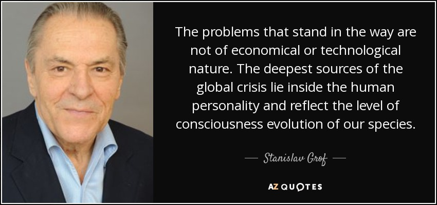 The problems that stand in the way are not of economical or technological nature. The deepest sources of the global crisis lie inside the human personality and reflect the level of consciousness evolution of our species. - Stanislav Grof