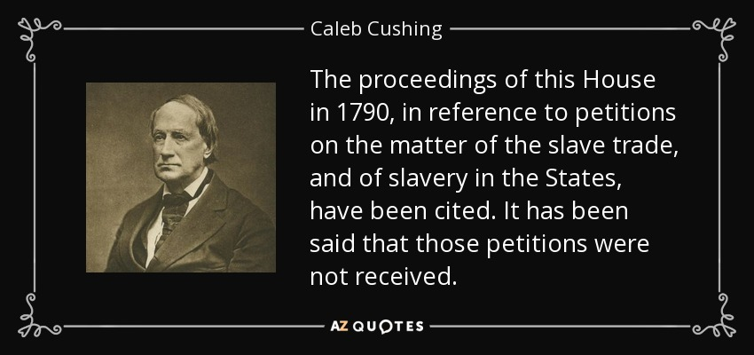 The proceedings of this House in 1790, in reference to petitions on the matter of the slave trade, and of slavery in the States, have been cited. It has been said that those petitions were not received. - Caleb Cushing
