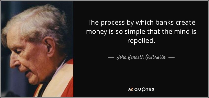 The process by which banks create money is so simple that the mind is repelled. - John Kenneth Galbraith