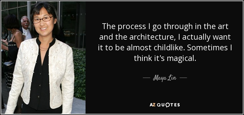 The process I go through in the art and the architecture, I actually want it to be almost childlike. Sometimes I think it's magical. - Maya Lin