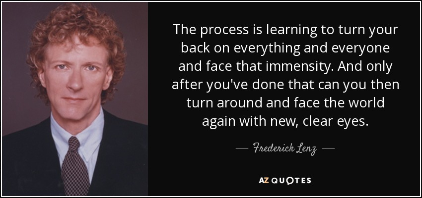 The process is learning to turn your back on everything and everyone and face that immensity. And only after you've done that can you then turn around and face the world again with new, clear eyes. - Frederick Lenz