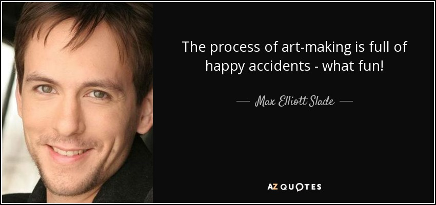 The process of art-making is full of happy accidents - what fun! - Max Elliott Slade
