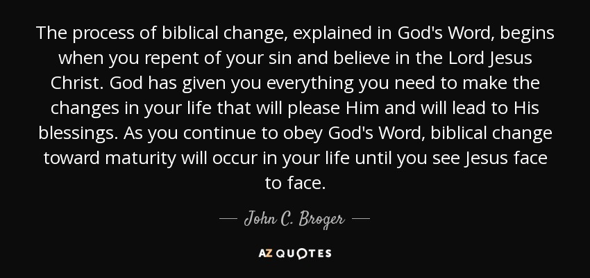 The process of biblical change, explained in God's Word, begins when you repent of your sin and believe in the Lord Jesus Christ. God has given you everything you need to make the changes in your life that will please Him and will lead to His blessings. As you continue to obey God's Word, biblical change toward maturity will occur in your life until you see Jesus face to face. - John C. Broger