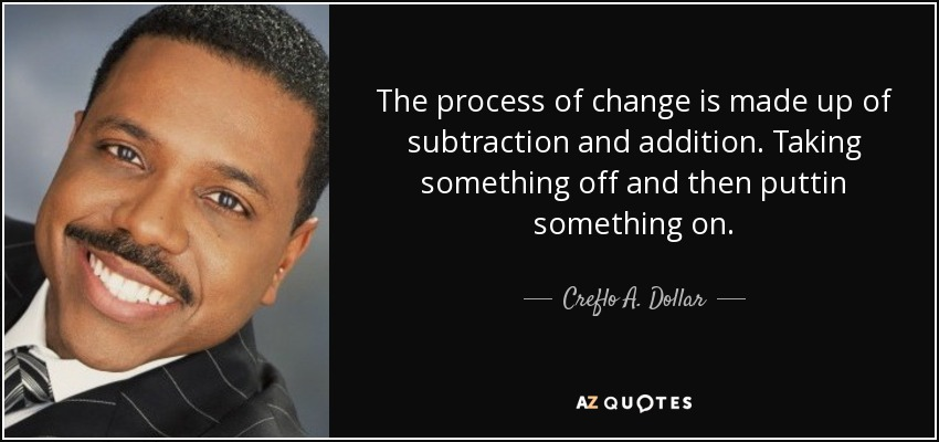 The process of change is made up of subtraction and addition. Taking something off and then puttin something on. - Creflo A. Dollar