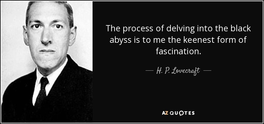 The process of delving into the black abyss is to me the keenest form of fascination. - H. P. Lovecraft