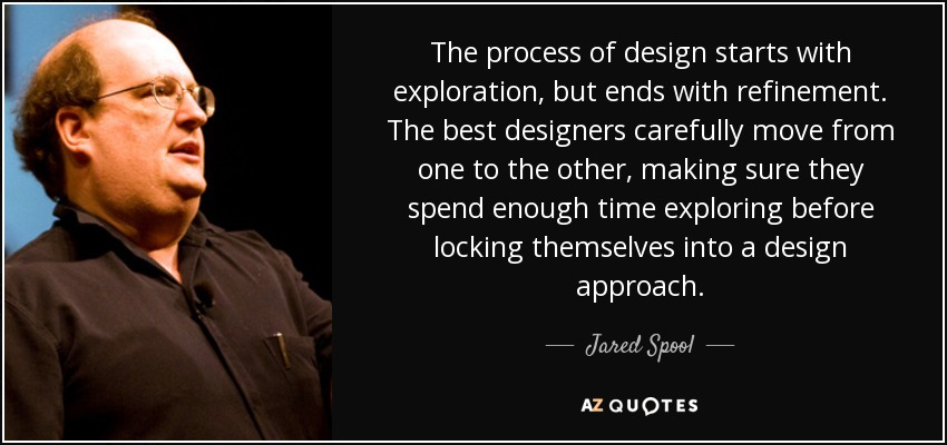 The process of design starts with exploration, but ends with refinement. The best designers carefully move from one to the other, making sure they spend enough time exploring before locking themselves into a design approach. - Jared Spool