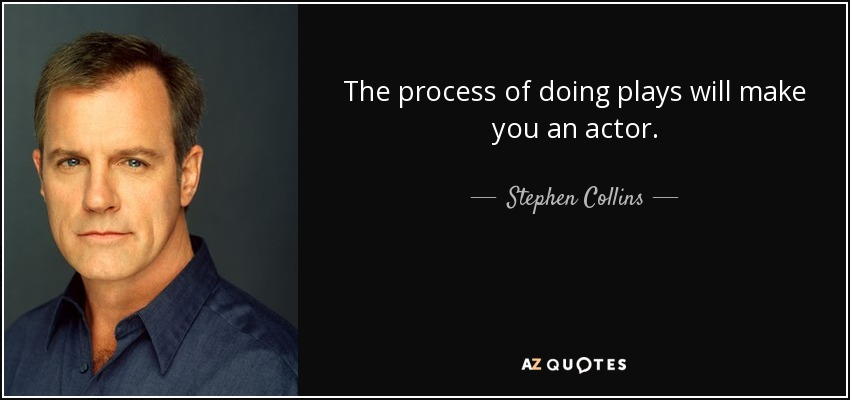 The process of doing plays will make you an actor. - Stephen Collins