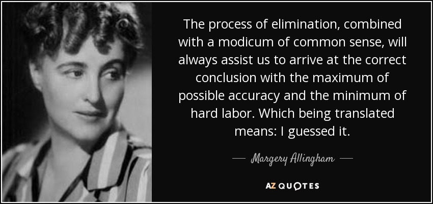 The process of elimination, combined with a modicum of common sense, will always assist us to arrive at the correct conclusion with the maximum of possible accuracy and the minimum of hard labor. Which being translated means: I guessed it. - Margery Allingham