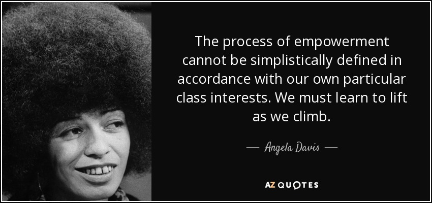 The process of empowerment cannot be simplistically defined in accordance with our own particular class interests. We must learn to lift as we climb. - Angela Davis