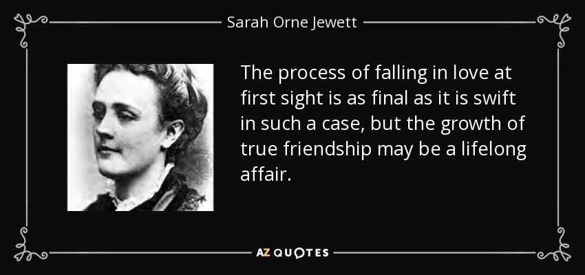 The process of falling in love at first sight is as final as it is swift in such a case, but the growth of true friendship may be a lifelong affair. - Sarah Orne Jewett