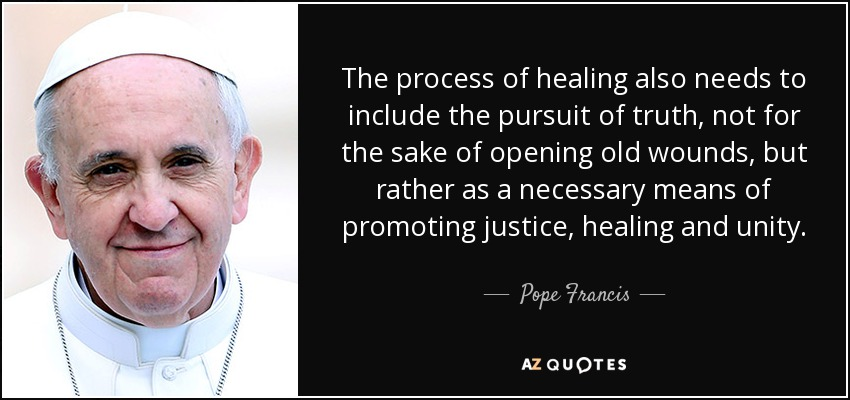 The process of healing also needs to include the pursuit of truth, not for the sake of opening old wounds, but rather as a necessary means of promoting justice, healing and unity. - Pope Francis