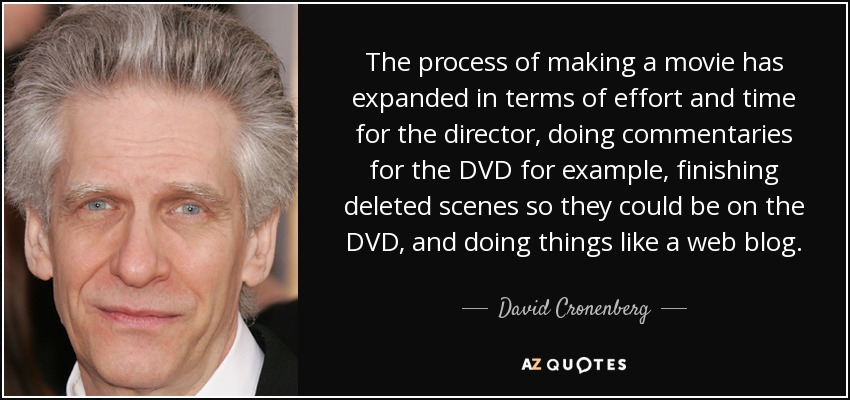 The process of making a movie has expanded in terms of effort and time for the director, doing commentaries for the DVD for example, finishing deleted scenes so they could be on the DVD, and doing things like a web blog. - David Cronenberg
