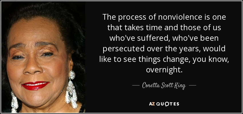 The process of nonviolence is one that takes time and those of us who've suffered, who've been persecuted over the years, would like to see things change, you know, overnight. - Coretta Scott King