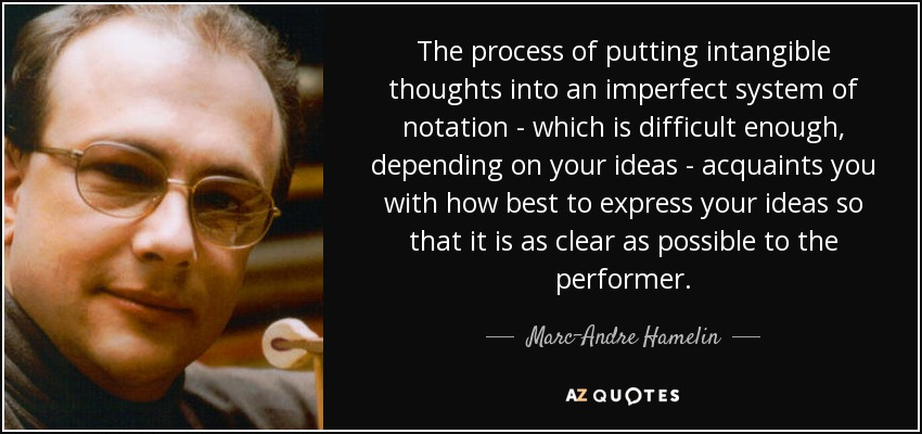 The process of putting intangible thoughts into an imperfect system of notation - which is difficult enough, depending on your ideas - acquaints you with how best to express your ideas so that it is as clear as possible to the performer. - Marc-Andre Hamelin