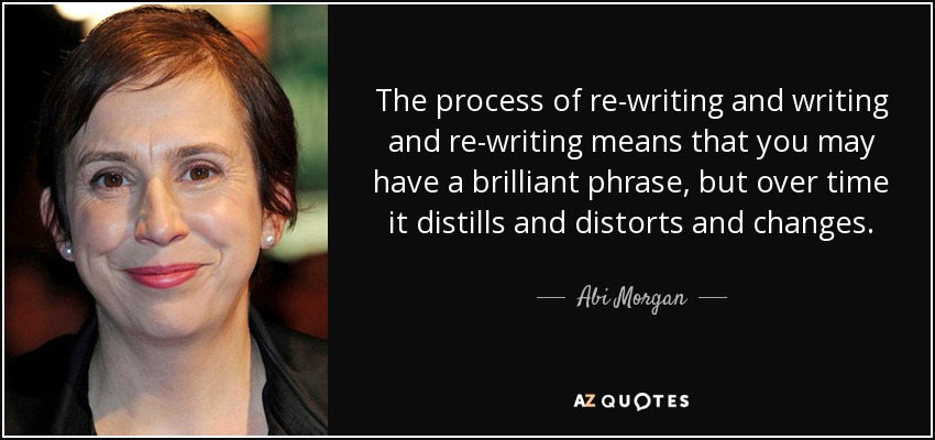 The process of re-writing and writing and re-writing means that you may have a brilliant phrase, but over time it distills and distorts and changes. - Abi Morgan