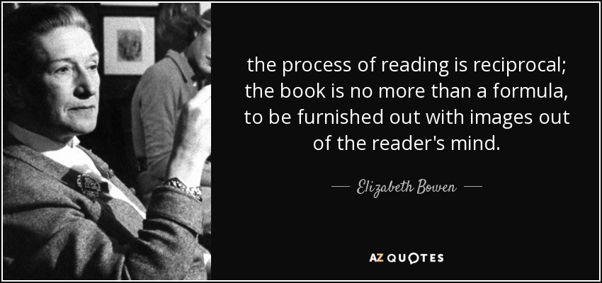 the process of reading is reciprocal; the book is no more than a formula, to be furnished out with images out of the reader's mind. - Elizabeth Bowen