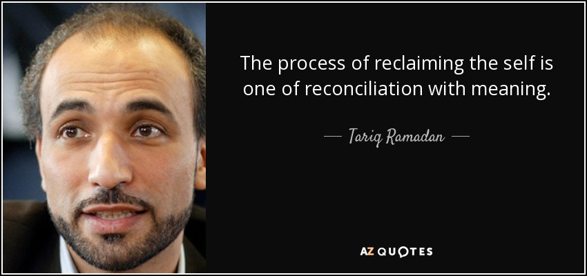 The process of reclaiming the self is one of reconciliation with meaning. - Tariq Ramadan